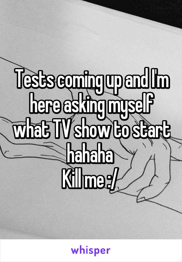 Tests coming up and I'm here asking myself what TV show to start hahaha  Kill me :/