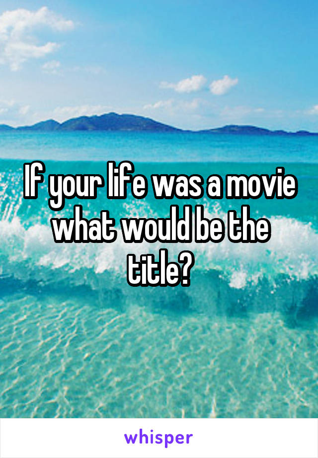If your life was a movie what would be the title?