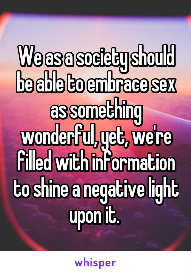 We as a society should be able to embrace sex as something wonderful, yet, we're filled with information to shine a negative light upon it.