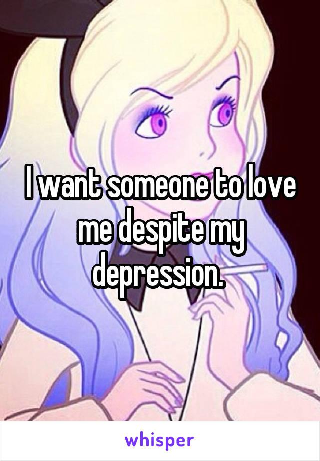 I want someone to love me despite my depression.