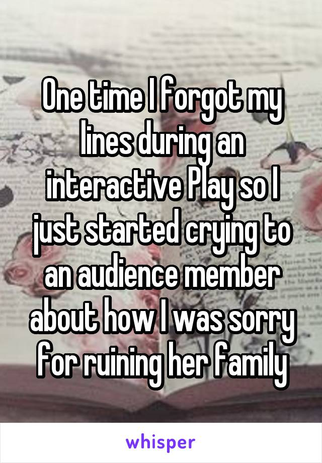 One time I forgot my lines during an interactive Play so I just started crying to an audience member about how I was sorry for ruining her family
