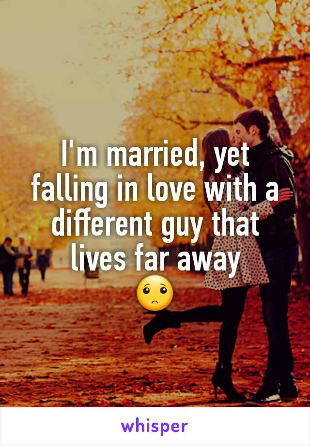 I'm married, yet falling in love with a different guy that lives far away 🙁