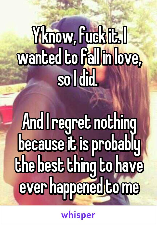 Y'know, fuck it. I wanted to fall in love, so I did.   And I regret nothing because it is probably the best thing to have ever happened to me
