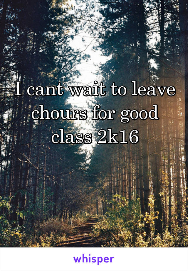 I cant wait to leave chours for good class 2k16