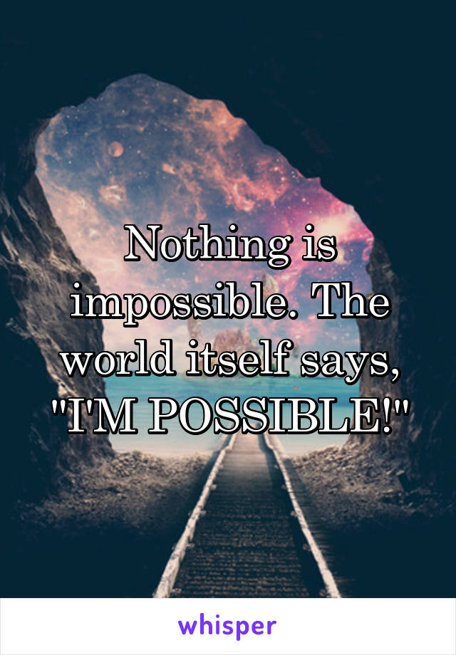 """Nothing is impossible. The world itself says, """"I'M POSSIBLE!"""""""