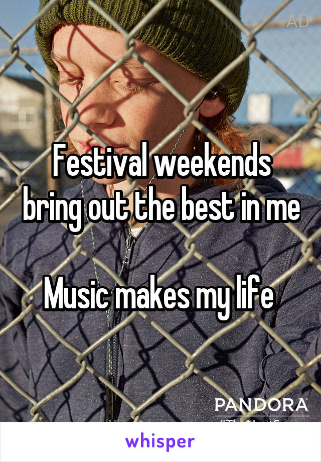 Festival weekends bring out the best in me  Music makes my life