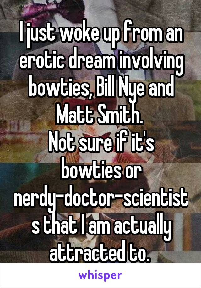 I just woke up from an erotic dream involving bowties, Bill Nye and Matt Smith.  Not sure if it's bowties or nerdy-doctor-scientists that I am actually attracted to.
