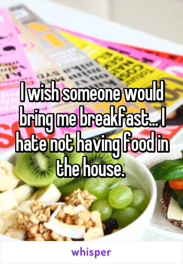 I wish someone would bring me breakfast... I hate not having food in the house.