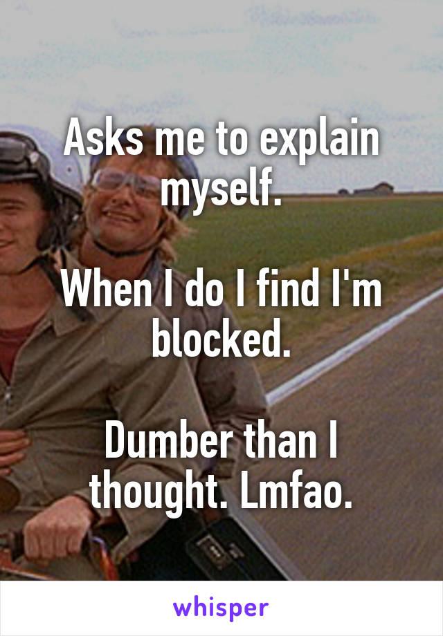 Asks me to explain myself.  When I do I find I'm blocked.  Dumber than I thought. Lmfao.