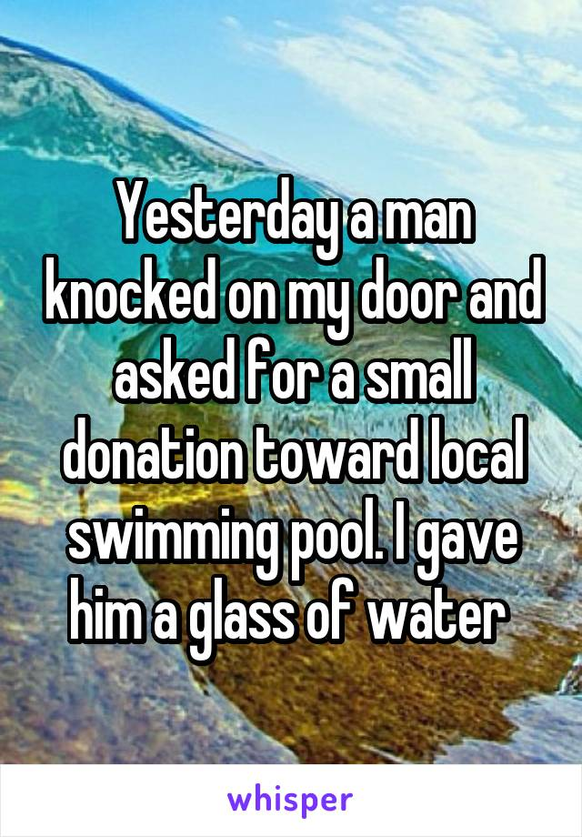 Yesterday a man knocked on my door and asked for a small donation toward local swimming pool. I gave him a glass of water
