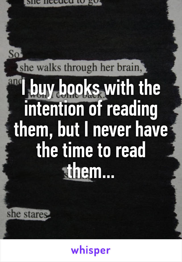 I buy books with the intention of reading them, but I never have the time to read them...