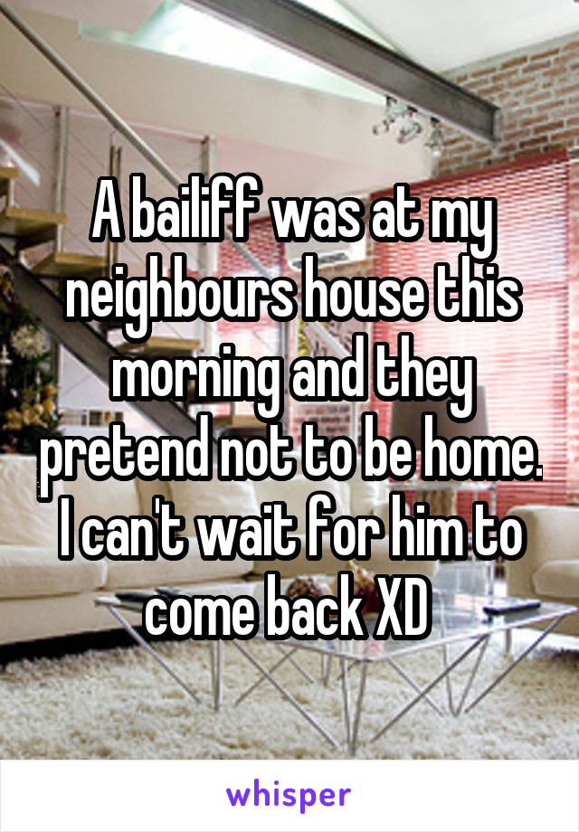 A bailiff was at my neighbours house this morning and they pretend not to be home. I can't wait for him to come back XD