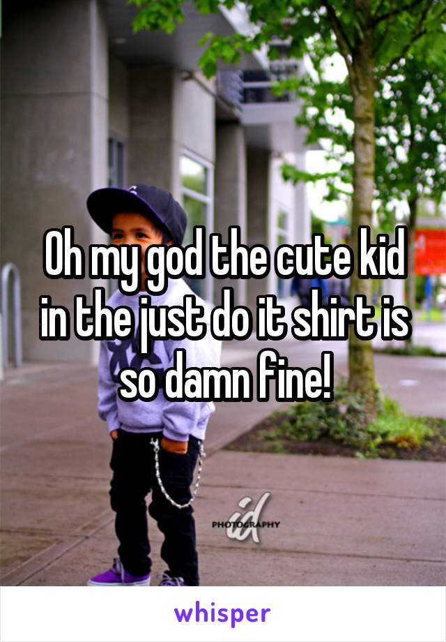 Oh my god the cute kid in the just do it shirt is so damn fine!