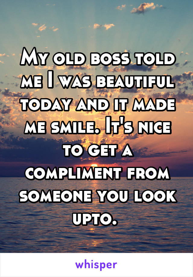 My old boss told me I was beautiful today and it made me smile. It's nice to get a compliment from someone you look upto.