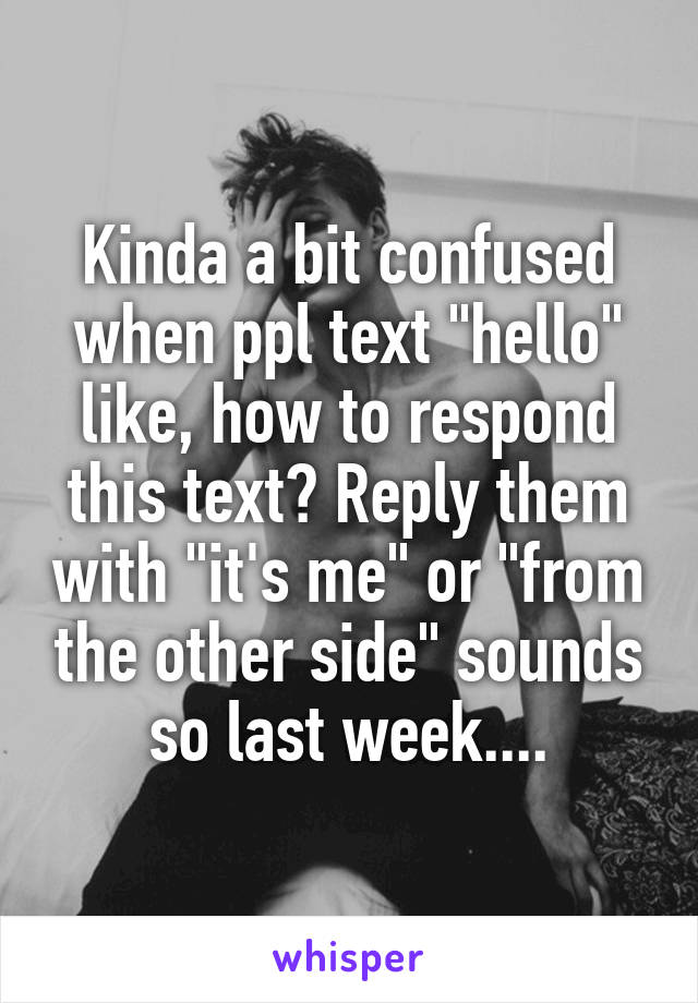 "Kinda a bit confused when ppl text ""hello"" like, how to respond this text? Reply them with ""it's me"" or ""from the other side"" sounds so last week...."