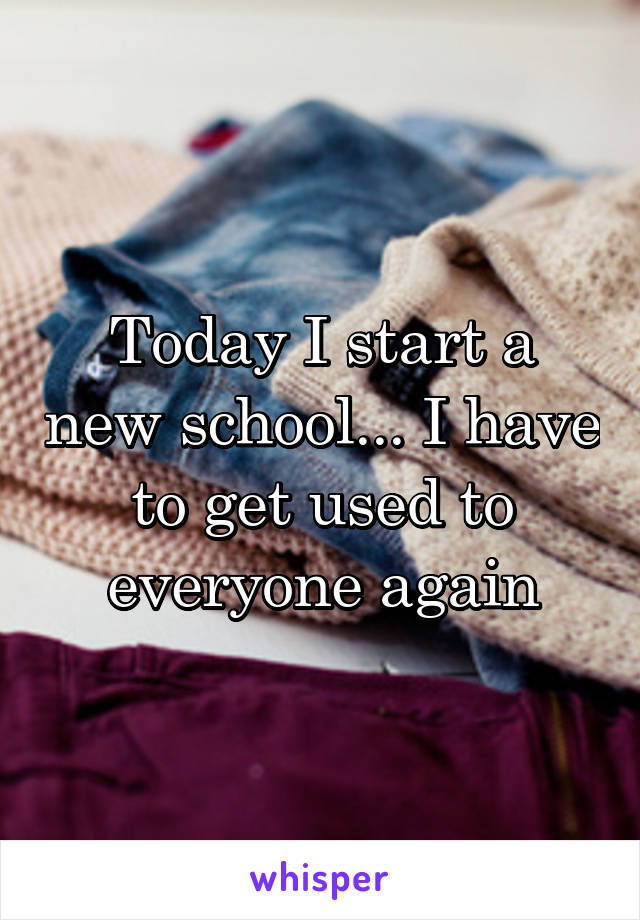 Today I start a new school... I have to get used to everyone again