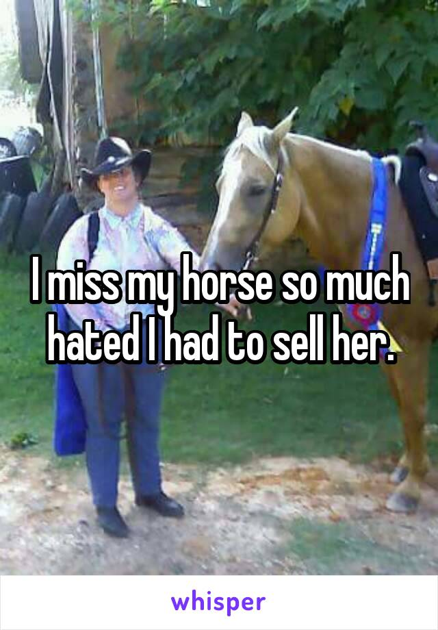 I miss my horse so much hated I had to sell her.