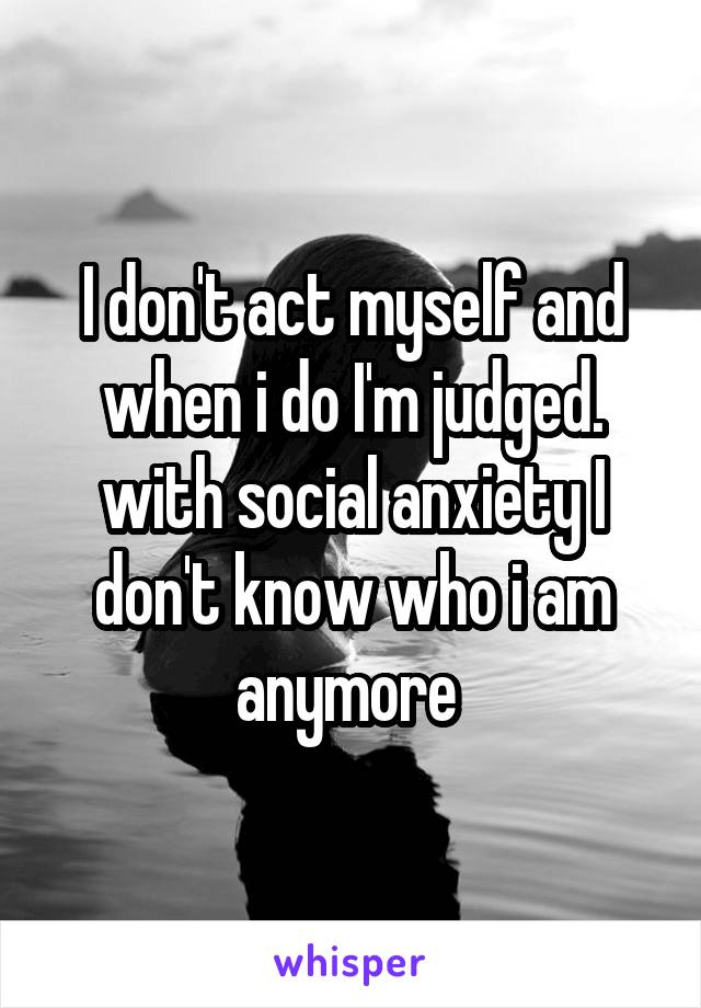 I don't act myself and when i do I'm judged. with social anxiety I don't know who i am anymore