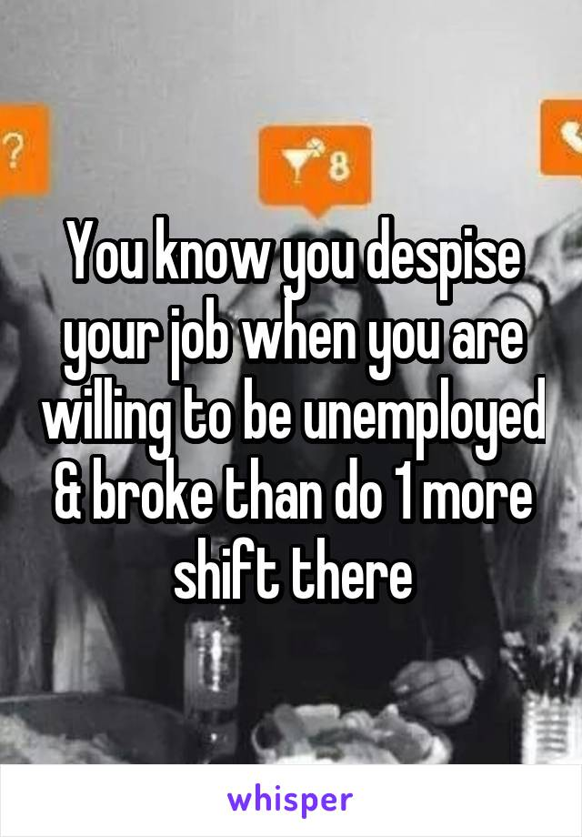 You know you despise your job when you are willing to be unemployed & broke than do 1 more shift there