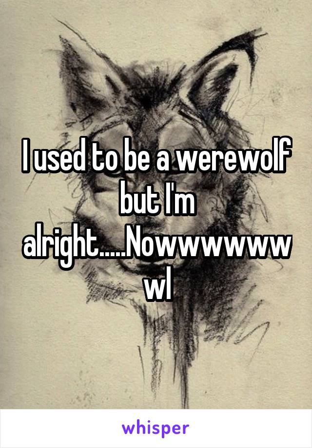 I used to be a werewolf but I'm alright.....Nowwwwwwwl