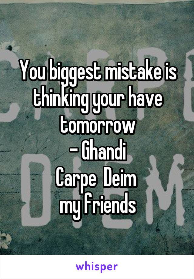 You biggest mistake is thinking your have tomorrow - Ghandi Carpe  Deim  my friends