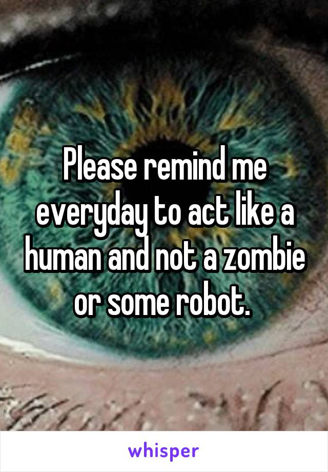 Please remind me everyday to act like a human and not a zombie or some robot.