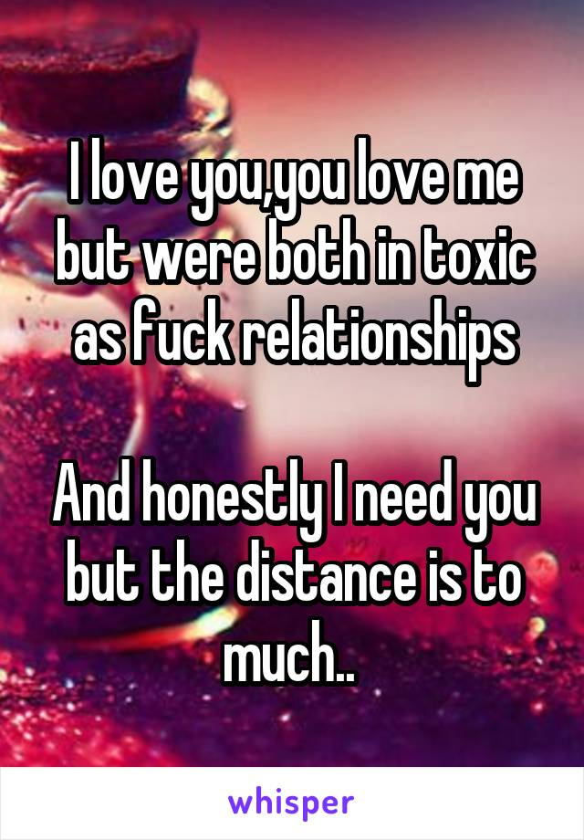 I love you,you love me but were both in toxic as fuck relationships  And honestly I need you but the distance is to much..