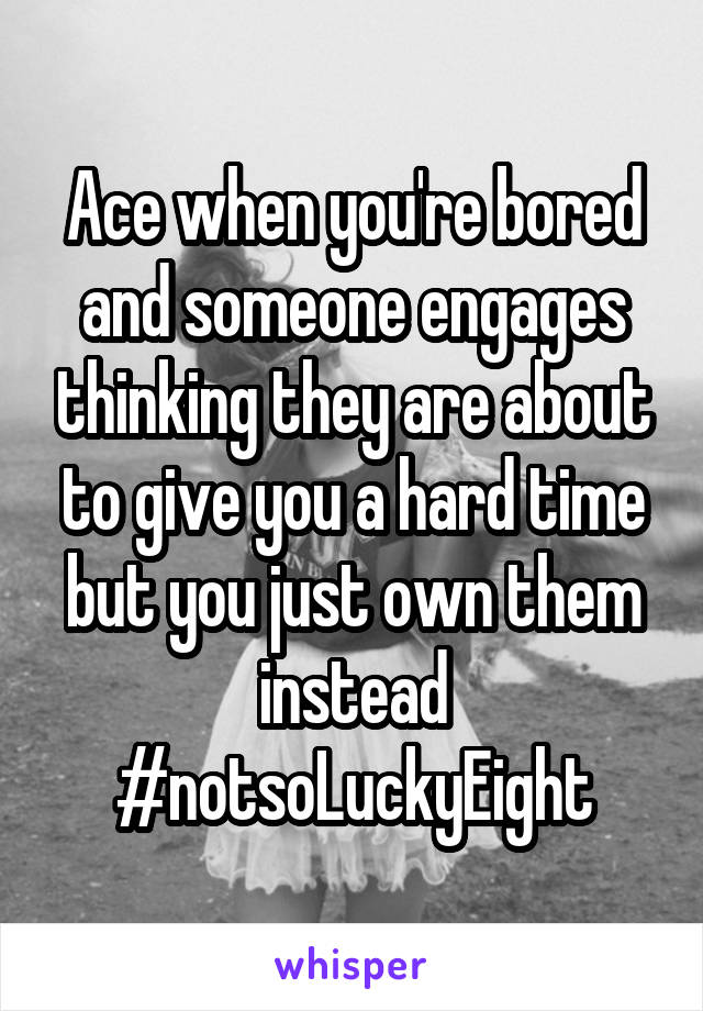 Ace when you're bored and someone engages thinking they are about to give you a hard time but you just own them instead #notsoLuckyEight