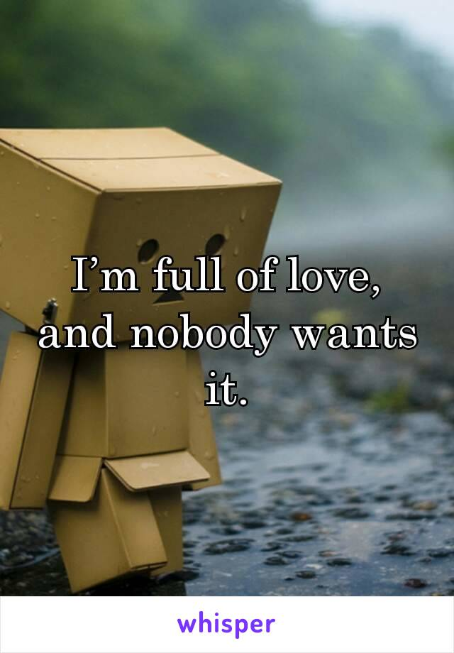 I'm full of love, and nobody wants it.