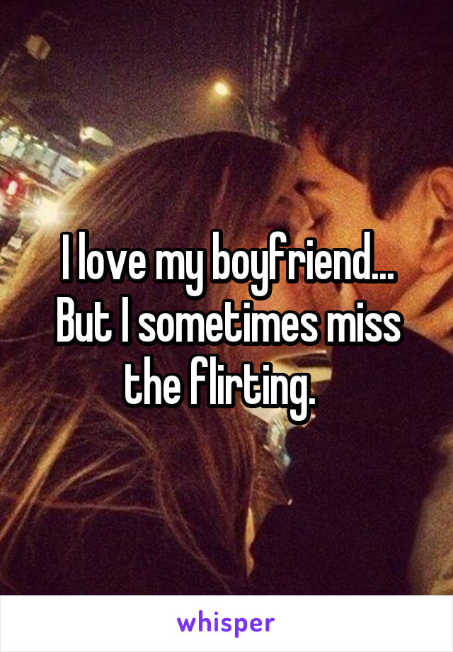 I love my boyfriend... But I sometimes miss the flirting.