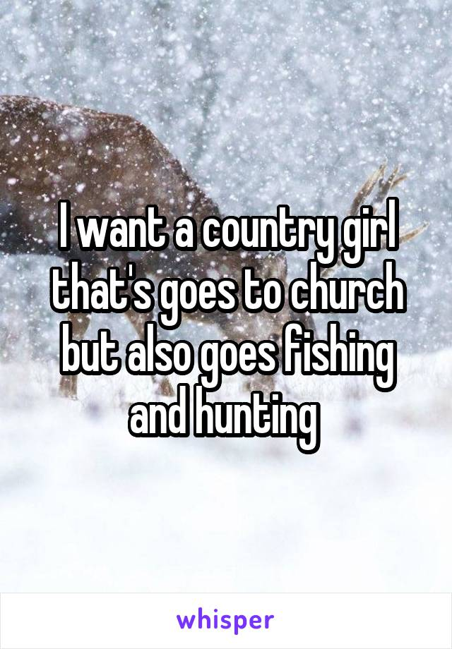I want a country girl that's goes to church but also goes fishing and hunting