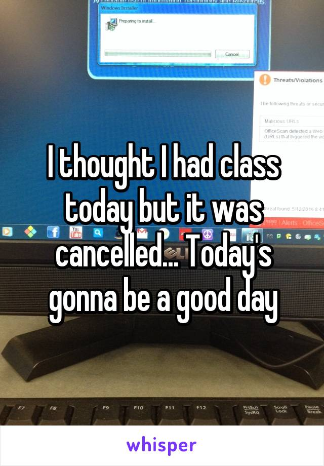 I thought I had class today but it was cancelled... Today's gonna be a good day