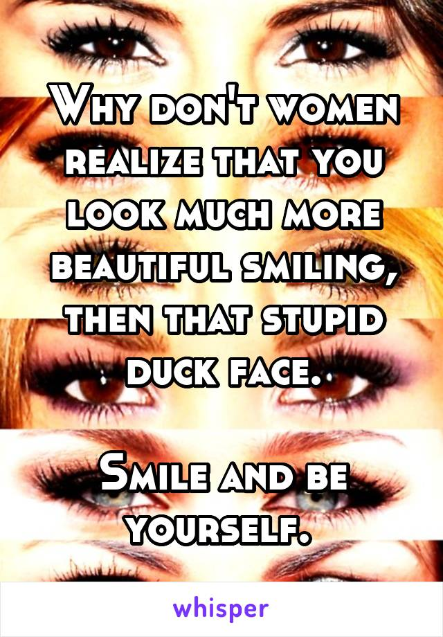 Why don't women realize that you look much more beautiful smiling, then that stupid duck face.  Smile and be yourself.