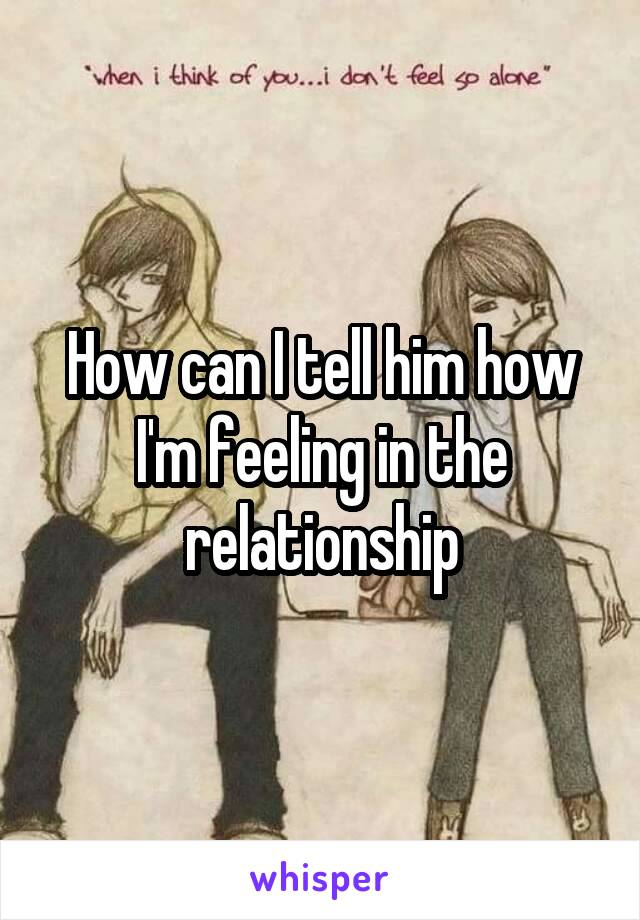 How can I tell him how I'm feeling in the relationship