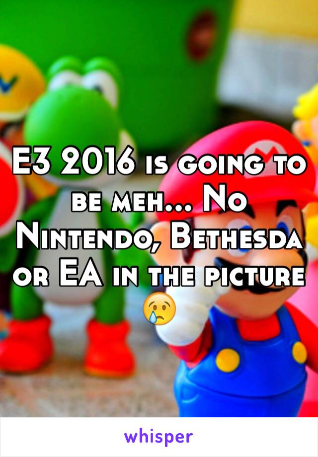 E3 2016 is going to be meh... No Nintendo, Bethesda or EA in the picture 😢