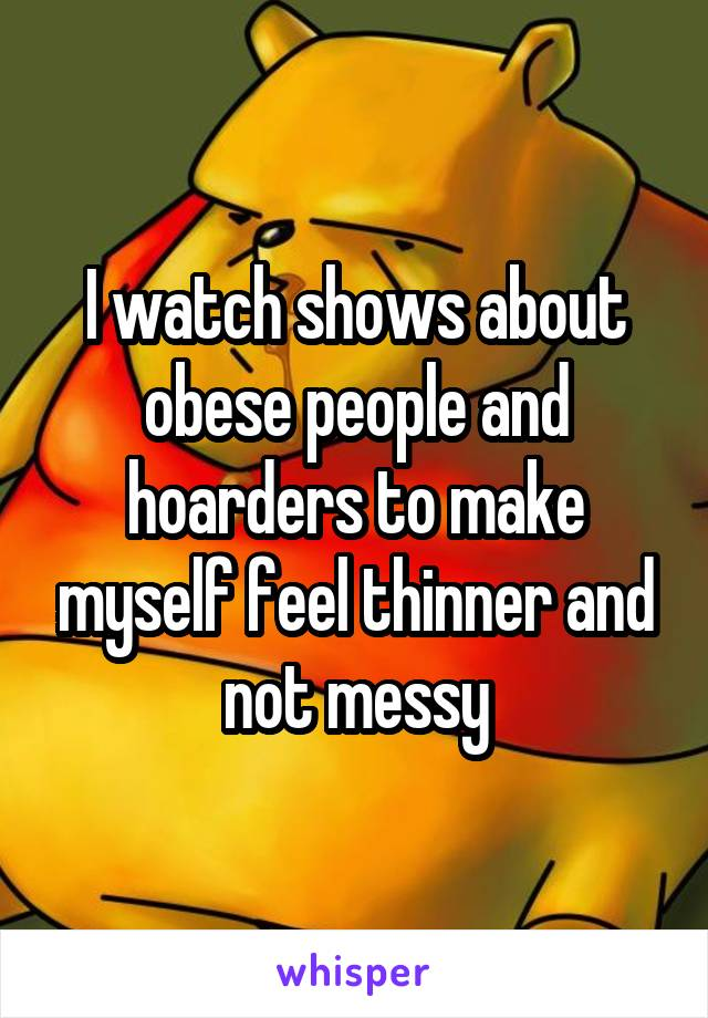 I watch shows about obese people and hoarders to make myself feel thinner and not messy