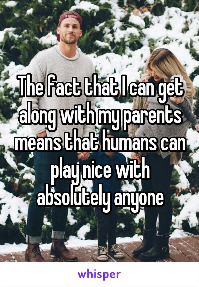 The fact that I can get along with my parents means that humans can play nice with absolutely anyone