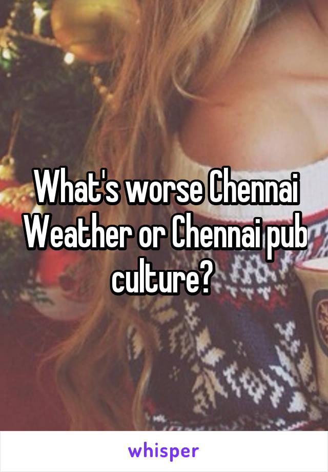 What's worse Chennai Weather or Chennai pub culture?