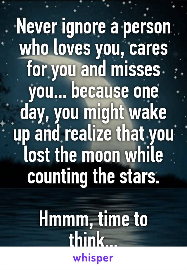 Never ignore a person who loves you, cares for you and misses you... because one day, you might wake up and realize that you lost the moon while counting the stars.  Hmmm, time to think...