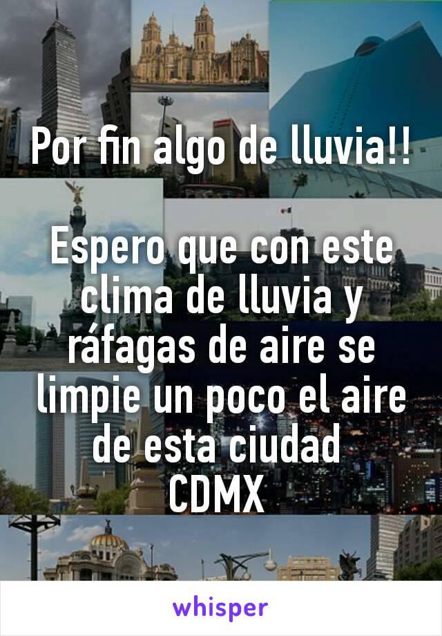 Por fin algo de lluvia!!  Espero que con este clima de lluvia y ráfagas de aire se limpie un poco el aire de esta ciudad  CDMX