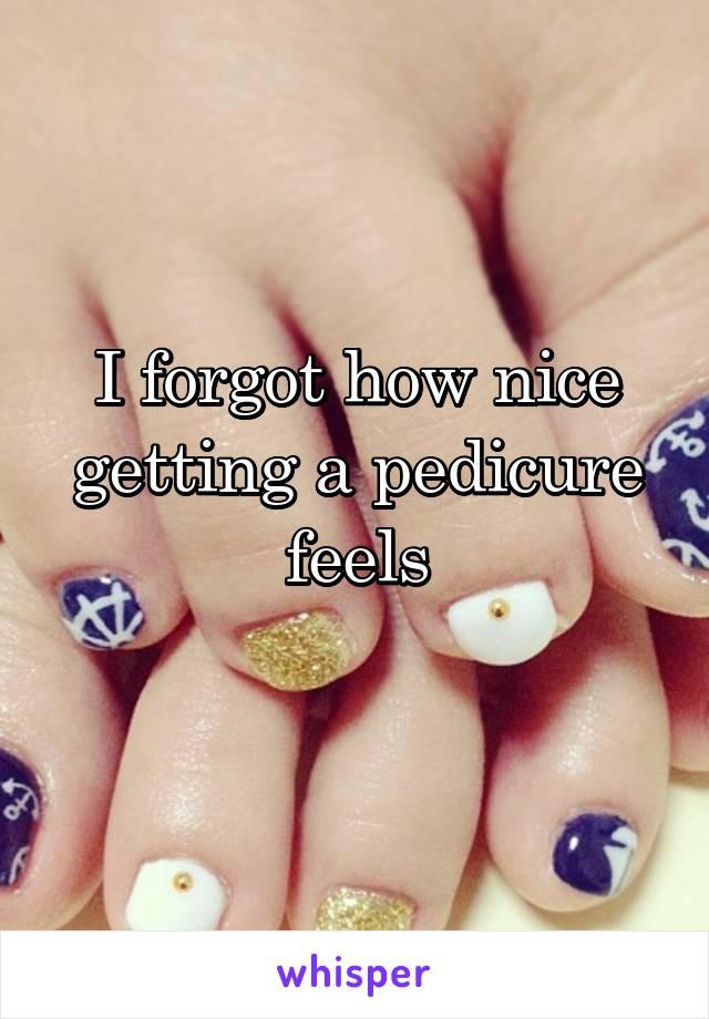 I forgot how nice getting a pedicure feels