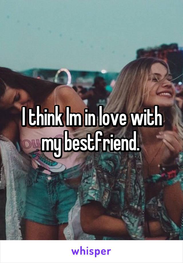 I think Im in love with my bestfriend.