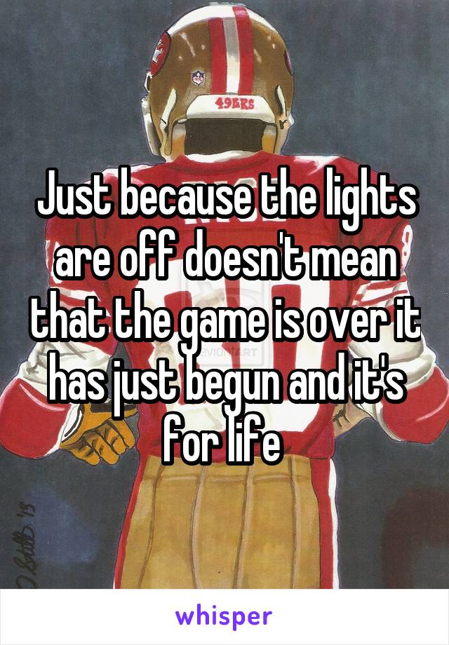 Just because the lights are off doesn't mean that the game is over it has just begun and it's for life