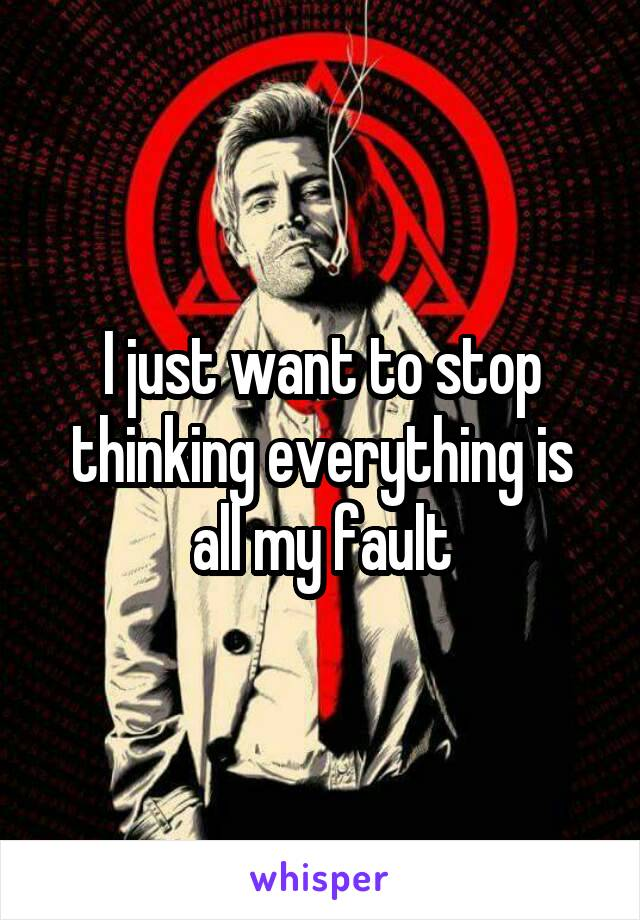 I just want to stop thinking everything is all my fault