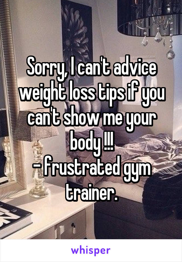 Sorry, I can't advice weight loss tips if you can't show me your body !!! - frustrated gym trainer.