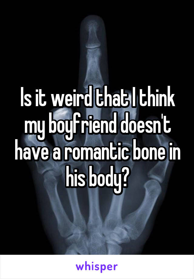 Is it weird that I think my boyfriend doesn't have a romantic bone in his body?
