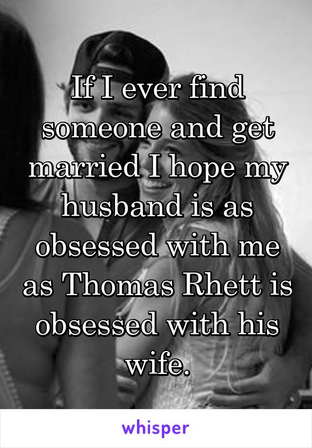 If I ever find someone and get married I hope my husband is as obsessed with me as Thomas Rhett is obsessed with his wife.