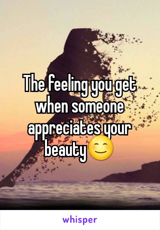The feeling you get when someone appreciates your beauty😊