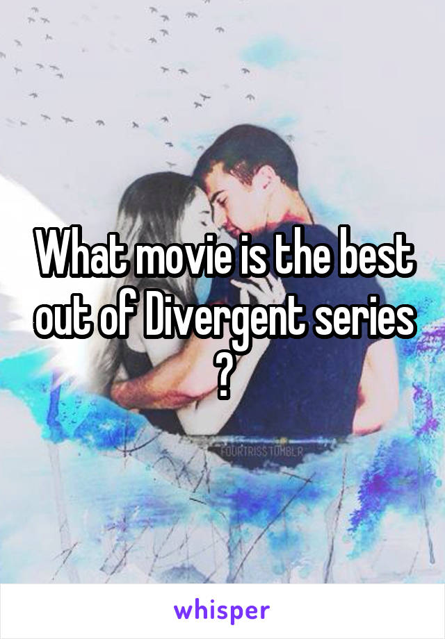What movie is the best out of Divergent series ?