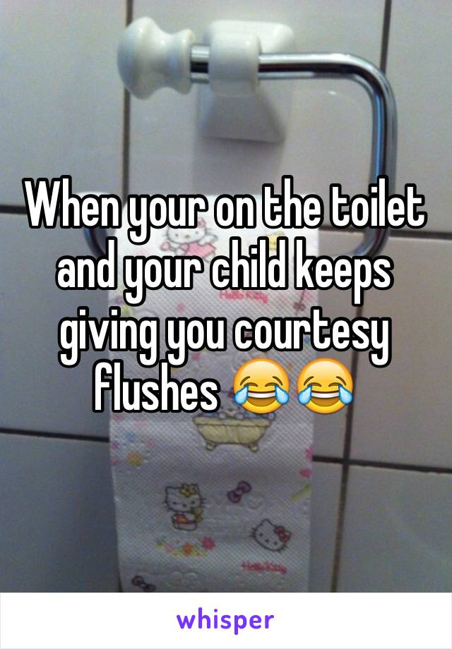 When your on the toilet and your child keeps giving you courtesy flushes 😂😂